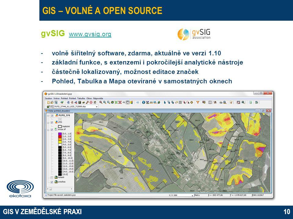 GIS V ZEMĚDĚLSKÉ PRAXI10 GIS – VOLNÉ A OPEN SOURCE gvSIG www.gvsig.org www.gvsig.org -volně šiřitelný software, zdarma, aktuálně ve verzi 1.10 -základní funkce, s extenzemi i pokročilejší analytické nástroje -částečně lokalizovaný, možnost editace značek -Pohled, Tabulka a Mapa otevírané v samostatných oknech