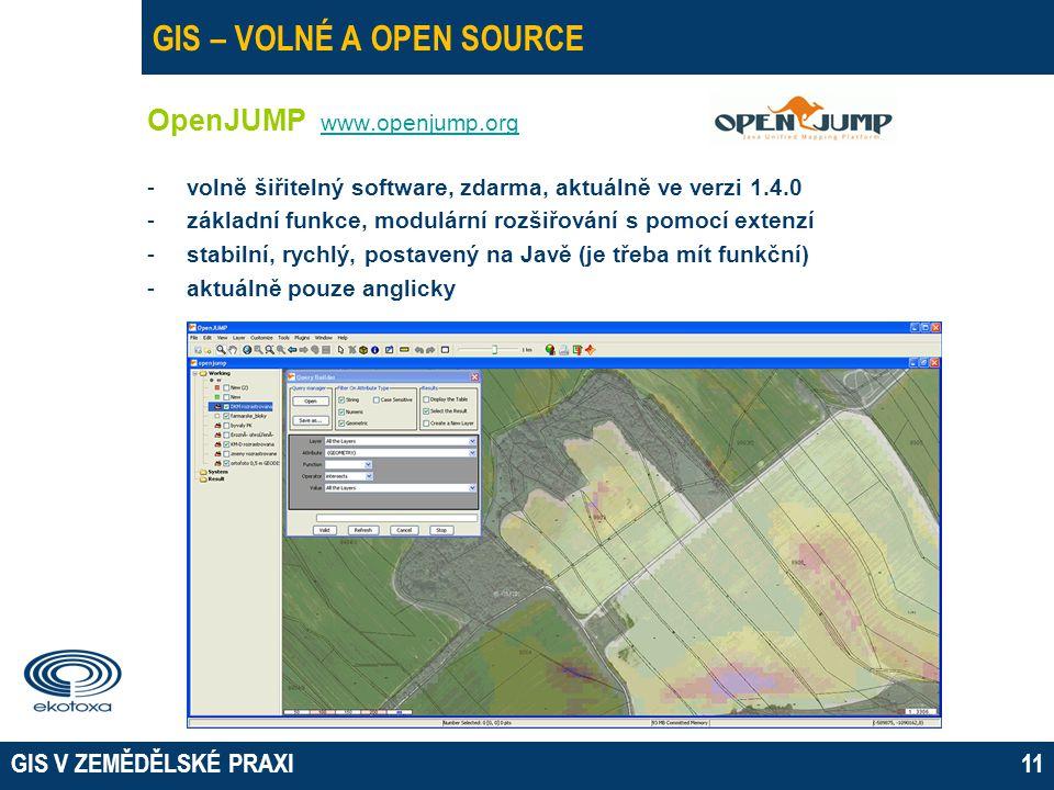 GIS V ZEMĚDĚLSKÉ PRAXI11 GIS – VOLNÉ A OPEN SOURCE OpenJUMP www.openjump.org www.openjump.org -volně šiřitelný software, zdarma, aktuálně ve verzi 1.4.0 -základní funkce, modulární rozšiřování s pomocí extenzí -stabilní, rychlý, postavený na Javě (je třeba mít funkční) -aktuálně pouze anglicky