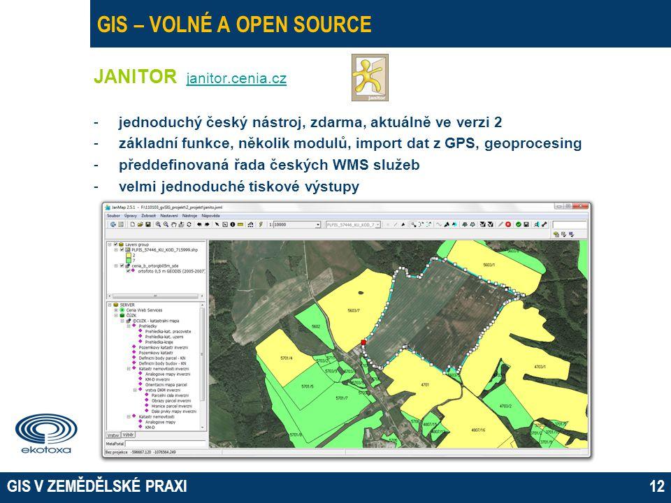 GIS V ZEMĚDĚLSKÉ PRAXI12 GIS – VOLNÉ A OPEN SOURCE JANITOR janitor.cenia.cz janitor.cenia.cz -jednoduchý český nástroj, zdarma, aktuálně ve verzi 2 -základní funkce, několik modulů, import dat z GPS, geoprocesing -předdefinovaná řada českých WMS služeb -velmi jednoduché tiskové výstupy