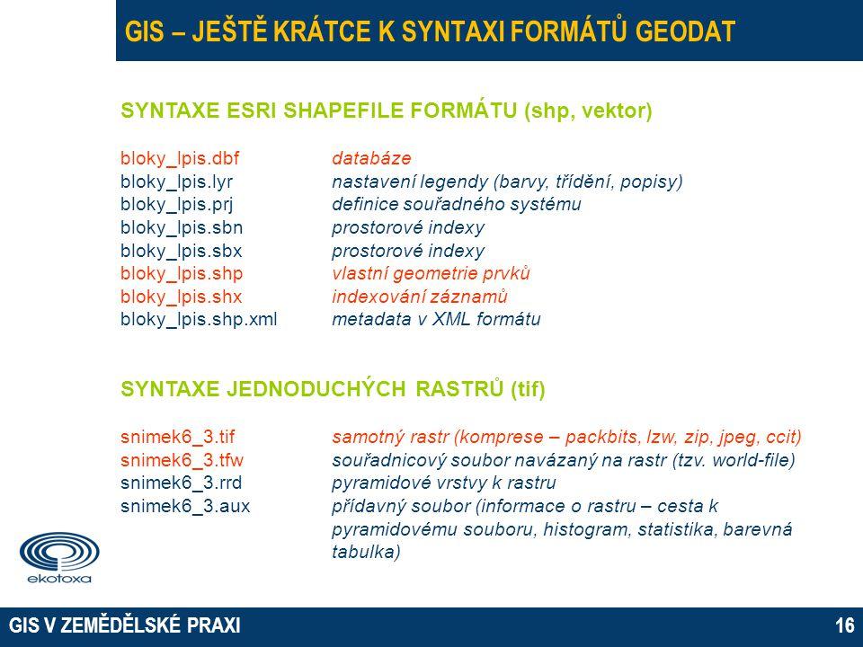 GIS V ZEMĚDĚLSKÉ PRAXI16 GIS – JEŠTĚ KRÁTCE K SYNTAXI FORMÁTŮ GEODAT SYNTAXE ESRI SHAPEFILE FORMÁTU (shp, vektor) bloky_lpis.dbfdatabáze bloky_lpis.lyr nastavení legendy (barvy, třídění, popisy) bloky_lpis.prj definice souřadného systému bloky_lpis.sbnprostorové indexy bloky_lpis.sbxprostorové indexy bloky_lpis.shpvlastní geometrie prvků bloky_lpis.shxindexování záznamů bloky_lpis.shp.xmlmetadata v XML formátu SYNTAXE JEDNODUCHÝCH RASTRŮ (tif) snimek6_3.tifsamotný rastr (komprese – packbits, lzw, zip, jpeg, ccit) snimek6_3.tfw souřadnicový soubor navázaný na rastr (tzv.