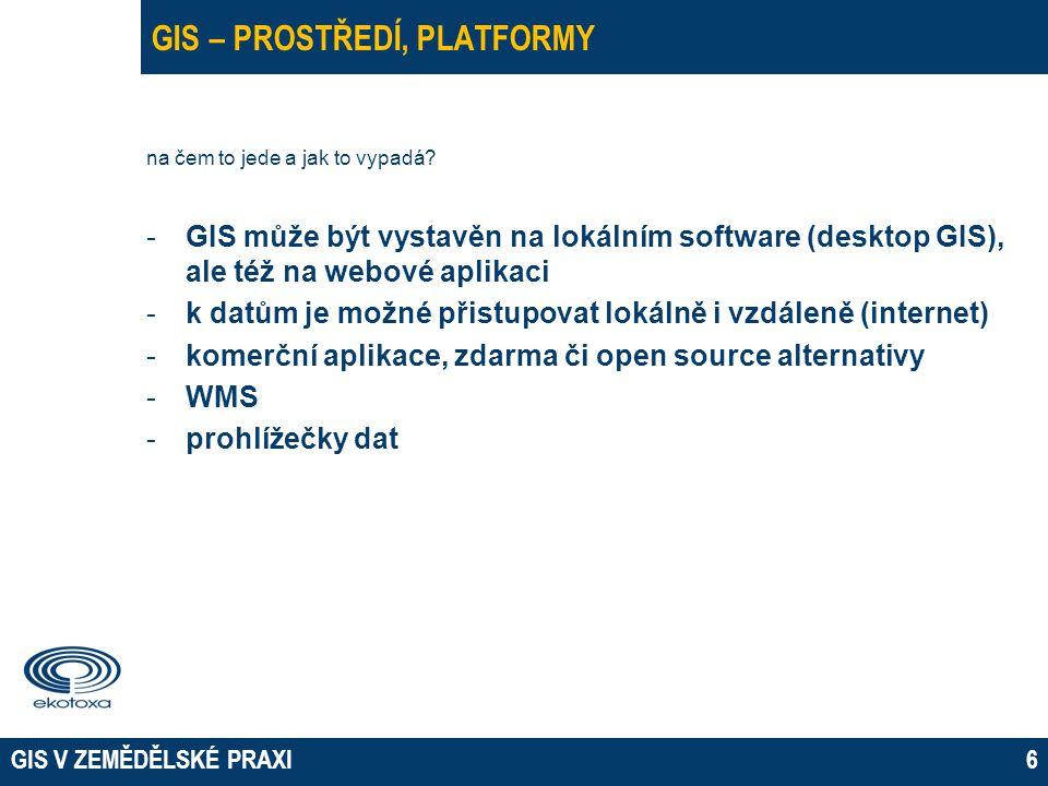 GIS V ZEMĚDĚLSKÉ PRAXI6 GIS – PROSTŘEDÍ, PLATFORMY na čem to jede a jak to vypadá? -GIS může být vystavěn na lokálním software (desktop GIS), ale též
