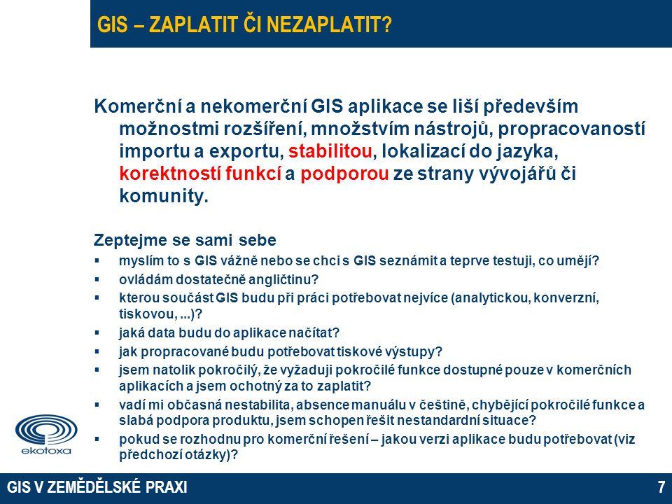 GIS V ZEMĚDĚLSKÉ PRAXI7 GIS – ZAPLATIT ČI NEZAPLATIT? Komerční a nekomerční GIS aplikace se liší především možnostmi rozšíření, množstvím nástrojů, pr