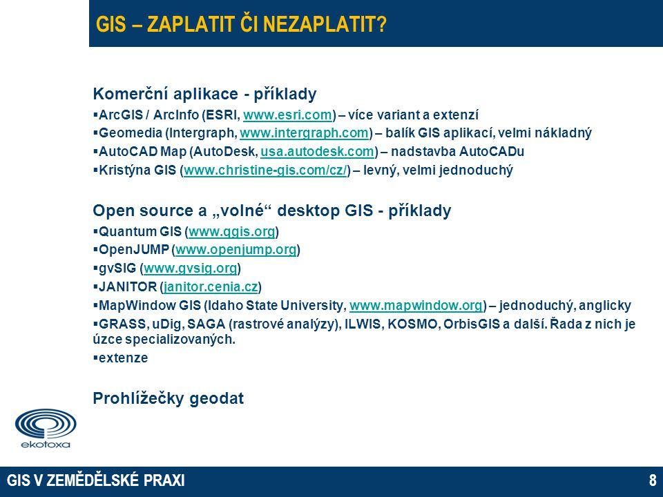 GIS V ZEMĚDĚLSKÉ PRAXI8 GIS – ZAPLATIT ČI NEZAPLATIT? Komerční aplikace - příklady  ArcGIS / ArcInfo (ESRI, www.esri.com) – více variant a extenzíwww