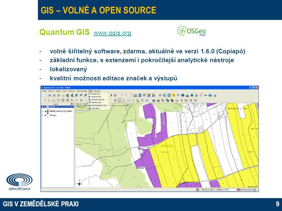 GIS V ZEMĚDĚLSKÉ PRAXI9 GIS – VOLNÉ A OPEN SOURCE Quantum GIS www.qgis.org www.qgis.org -volně šiřitelný software, zdarma, aktuálně ve verzi 1.6.0 (Copiapó) -základní funkce, s extenzemi i pokročilejší analytické nástroje -lokalizovaný -kvalitní možnosti editace značek a výstupů