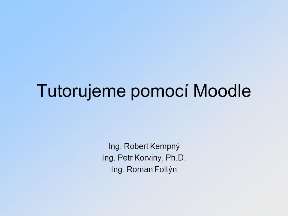 Tutorujeme pomocí Moodle Ing. Robert Kempný Ing. Petr Korviny, Ph.D. Ing. Roman Foltýn