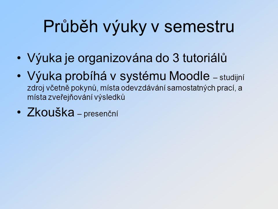 Průběh výuky v semestru Výuka je organizována do 3 tutoriálů Výuka probíhá v systému Moodle – studijní zdroj včetně pokynů, místa odevzdávání samostat