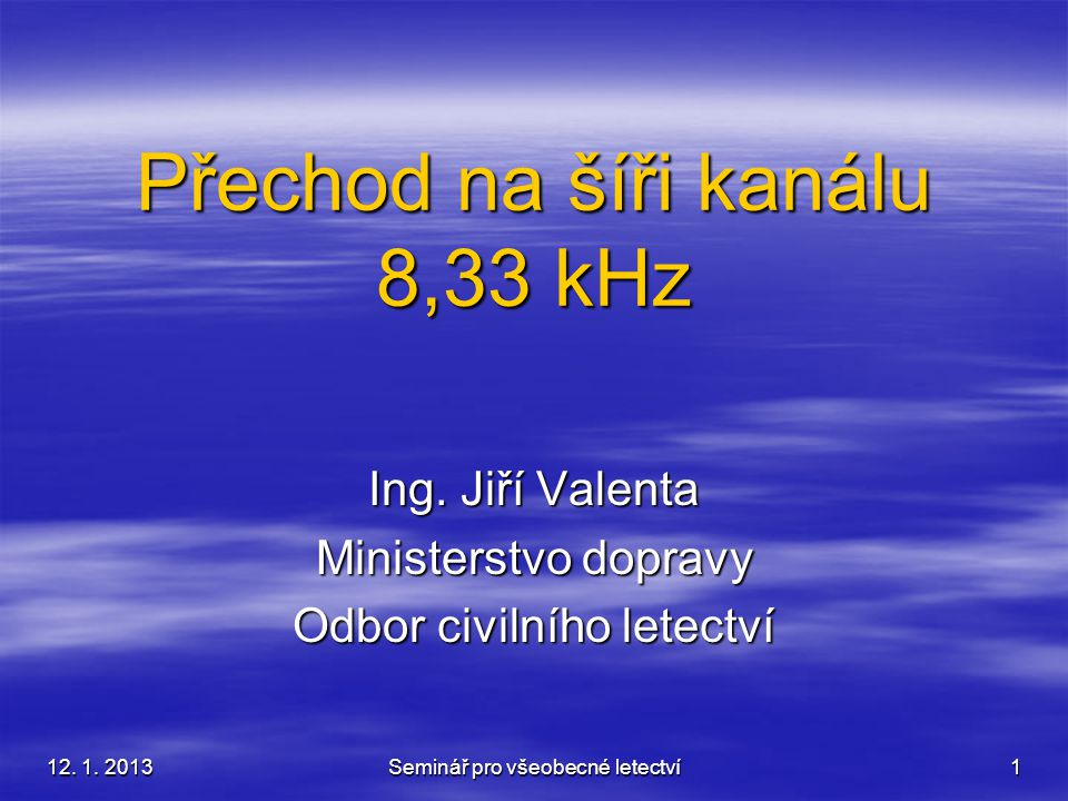 12. 1. 2013 Seminář pro všeobecné letectví 1 Přechod na šíři kanálu 8,33 kHz Ing. Jiří Valenta Ministerstvo dopravy Odbor civilního letectví