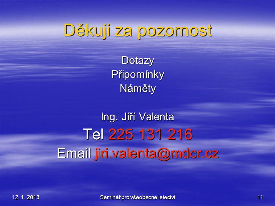 12. 1. 2013 Seminář pro všeobecné letectví 11 Děkuji za pozornost DotazyPřipomínkyNáměty Ing. Jiří Valenta Tel 225 131 216 Email jiri.valenta@mdcr.cz