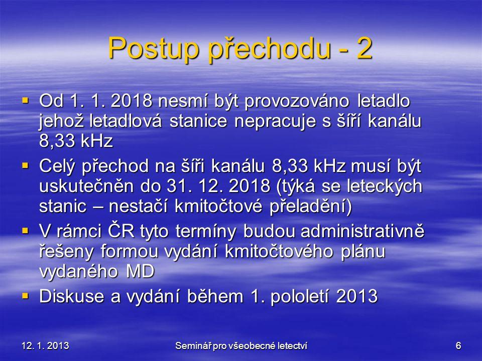 12. 1. 2013Seminář pro všeobecné letectví6 Postup přechodu - 2  Od 1. 1. 2018 nesmí být provozováno letadlo jehož letadlová stanice nepracuje s šíří