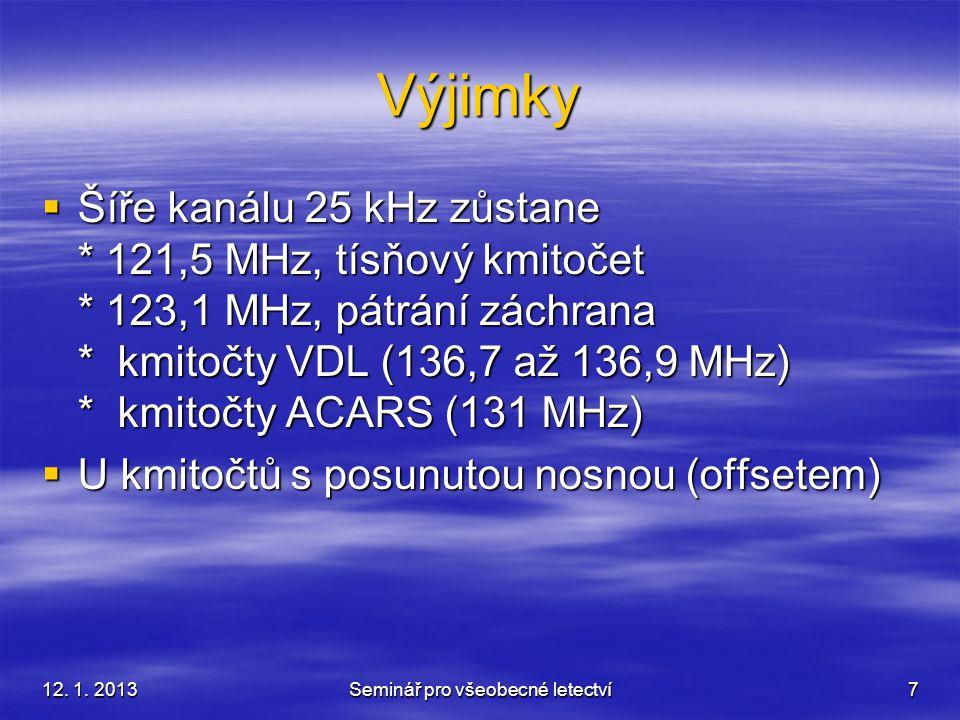 12. 1. 2013Seminář pro všeobecné letectví7 Výjimky  Šíře kanálu 25 kHz zůstane * 121,5 MHz, tísňový kmitočet * 123,1 MHz, pátrání záchrana * kmitočty