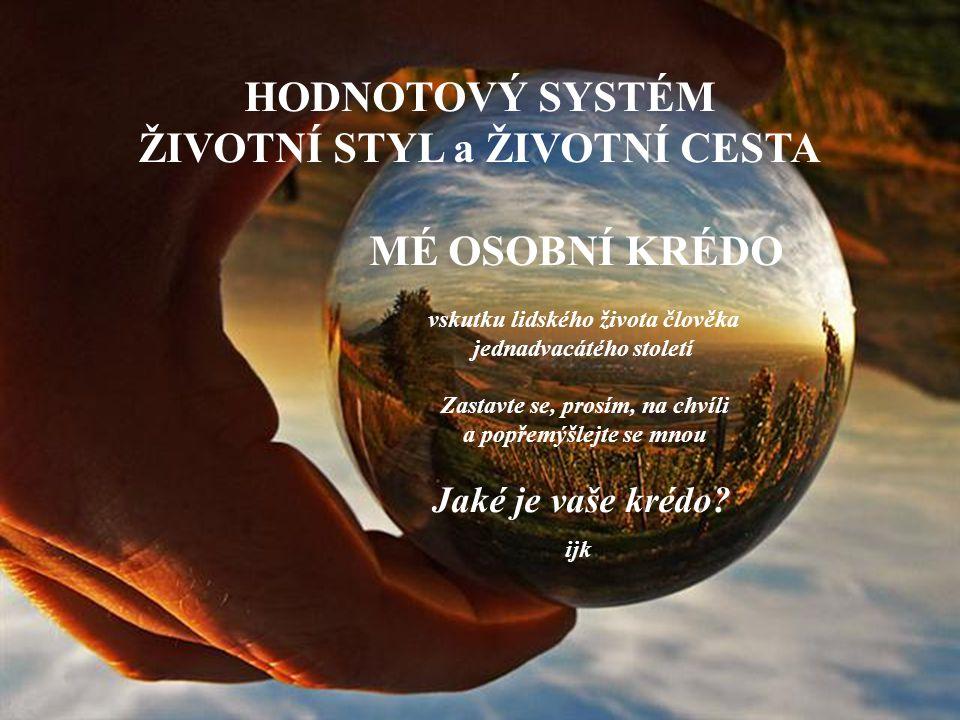 HODNOTOVÝ SYSTÉM ŽIVOTNÍ STYL a ŽIVOTNÍ CESTA MÉ OSOBNÍ KRÉDO v skutku lidského života člověka j ednadvacátého století Zastavte se, prosím, na chvíli