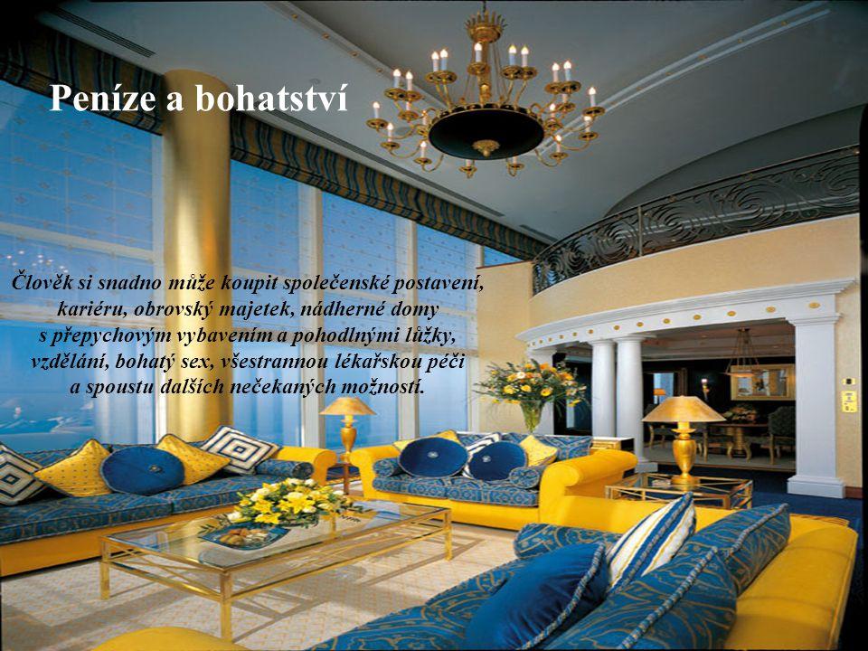 Peníze a bohatství Člověk si snadno může koupit společenské postavení, kariéru, obrovský majetek, nádherné domy s přepychovým vybavením a pohodlnými l