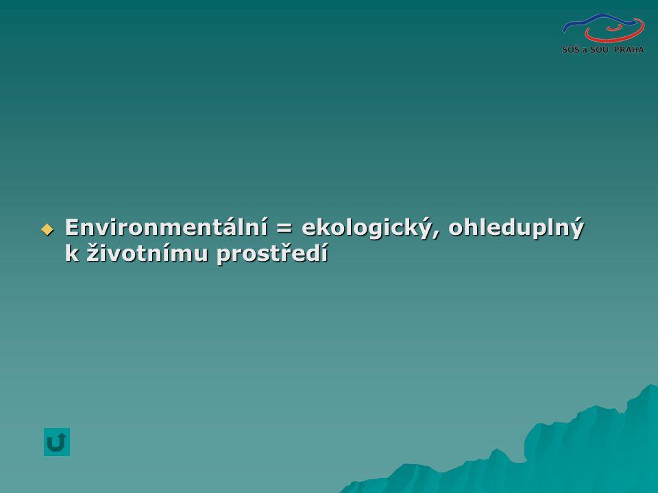  Environmentální = ekologický, ohleduplný k životnímu prostředí