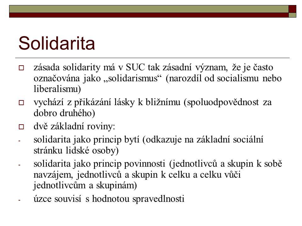 """Solidarita  zásada solidarity má v SUC tak zásadní význam, že je často označována jako """"solidarismus (narozdíl od socialismu nebo liberalismu)  vychází z přikázání lásky k bližnímu (spoluodpovědnost za dobro druhého)  dvě základní roviny: - solidarita jako princip bytí (odkazuje na základní sociální stránku lidské osoby) - solidarita jako princip povinnosti (jednotlivců a skupin k sobě navzájem, jednotlivců a skupin k celku a celku vůči jednotlivcům a skupinám) - úzce souvisí s hodnotou spravedlnosti"""