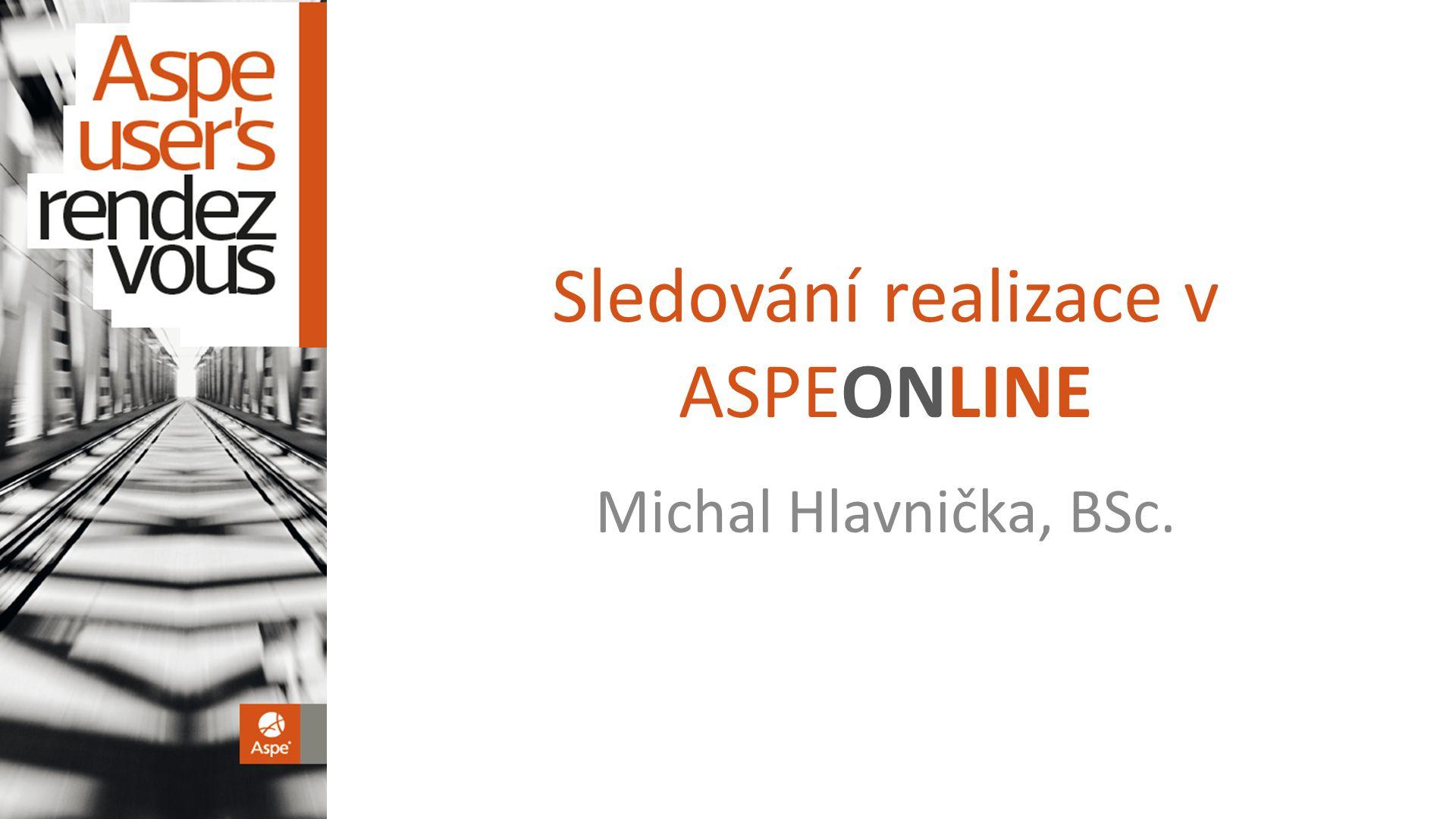 Sledování realizace v ASPEONLINE Michal Hlavnička, BSc.