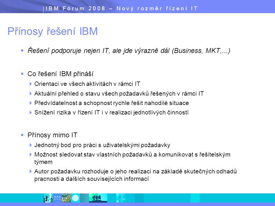 I B M F ó r u m 2 0 0 8 – N o v ý r o z m ě r ř í z e n í I T Přínosy řešení IBM  Řešení podporuje nejen IT, ale jde výrazně dál (Business, MKT,...)
