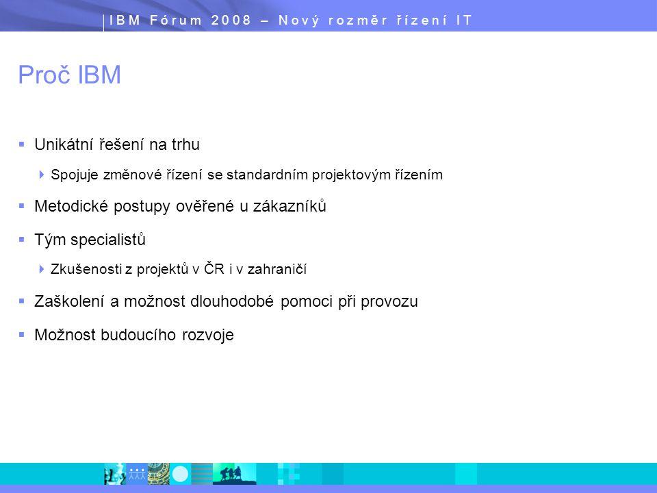I B M F ó r u m 2 0 0 8 – N o v ý r o z m ě r ř í z e n í I T Proč IBM  Unikátní řešení na trhu  Spojuje změnové řízení se standardním projektovým ř