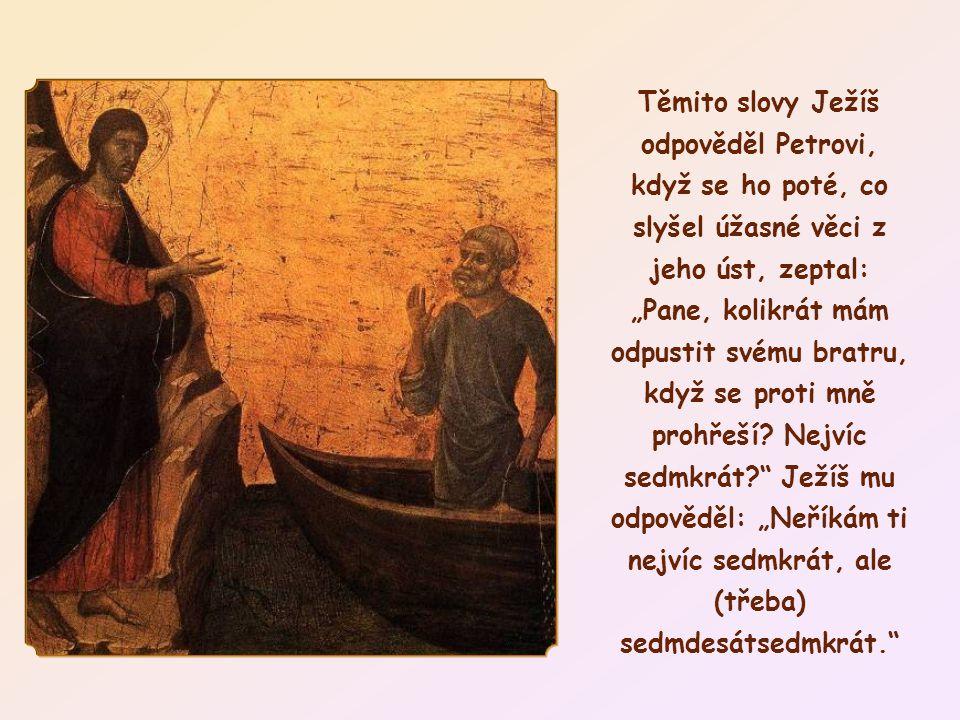 """Těmito slovy Ježíš odpověděl Petrovi, když se ho poté, co slyšel úžasné věci z jeho úst, zeptal: """"Pane, kolikrát mám odpustit svému bratru, když se proti mně prohřeší."""