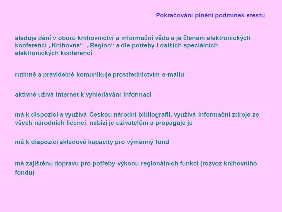 """Pokračování plnění podmínek atestu rutinně a pravidelně komunikuje prostřednictvím e-mailu aktivně užívá internet k vyhledávání informací má k dispozici a využívá Českou národní bibliografii, využívá informační zdroje ze všech národních licencí, nabízí je uživatelům a propaguje je má k dispozici skladové kapacity pro výměnný fond má zajištěnu dopravu pro potřeby výkonu regionálních funkcí (rozvoz knihovního fondu) sleduje dění v oboru knihovnictví a informační věda a je členem elektronických konferencí """"Knihovna , """"Region a dle potřeby i dalších speciálních elektronických konferencí"""