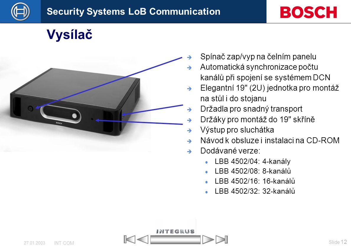 Security Systems LoB Communication Slide 12 INT COM 27.01.2003 Vysílač  Spínač zap/vyp na čelním panelu  Automatická synchronizace počtu kanálů při