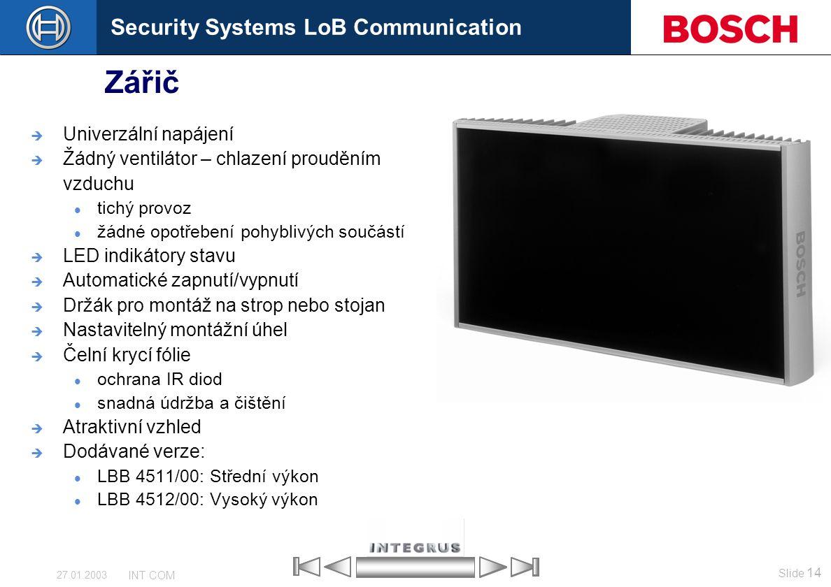 Security Systems LoB Communication Slide 14 INT COM 27.01.2003 Zářič  Univerzální napájení  Žádný ventilátor – chlazení prouděním vzduchu tichý prov