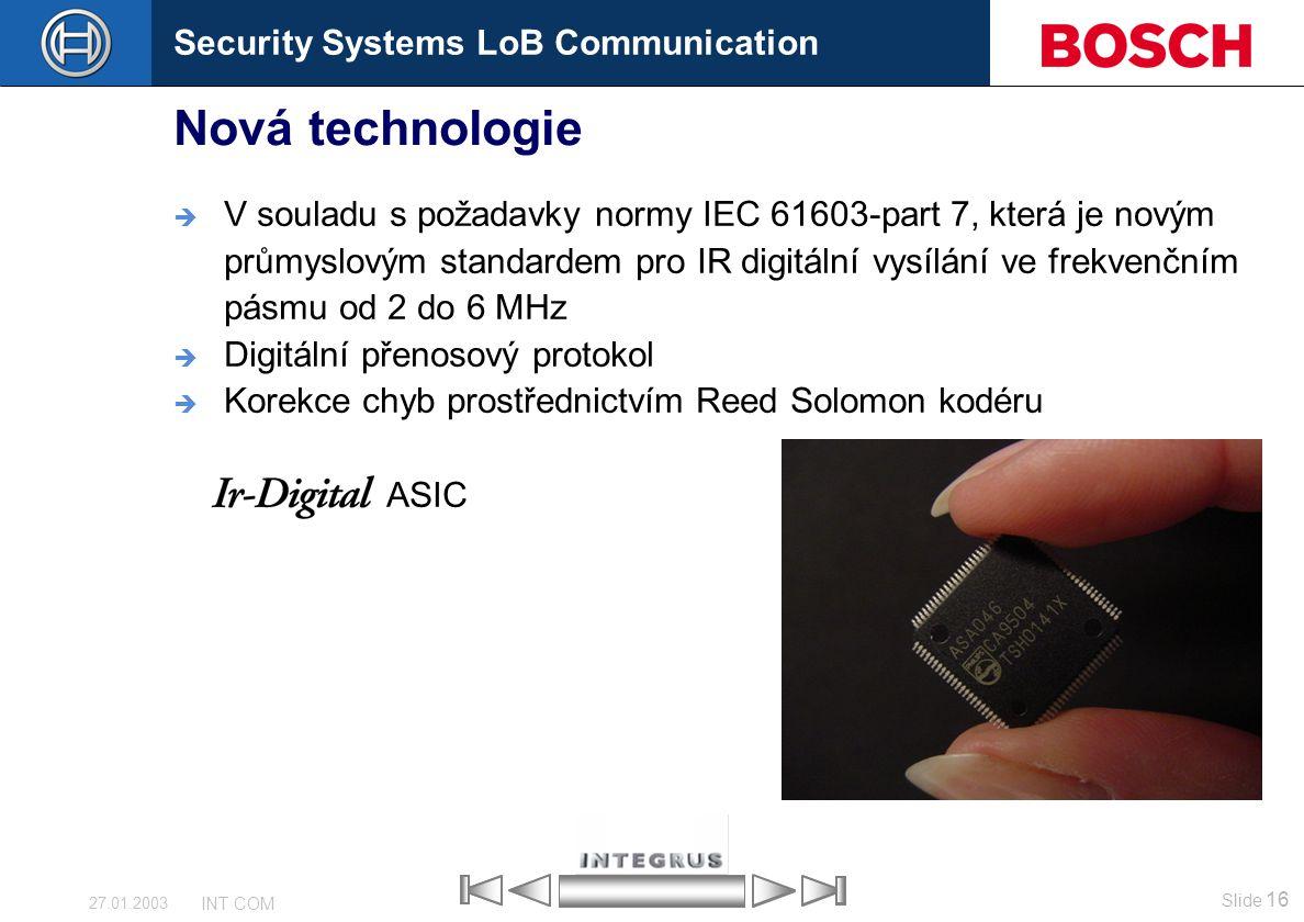 Security Systems LoB Communication Slide 16 INT COM 27.01.2003 Nová technologie  V souladu s požadavky normy IEC 61603-part 7, která je novým průmysl