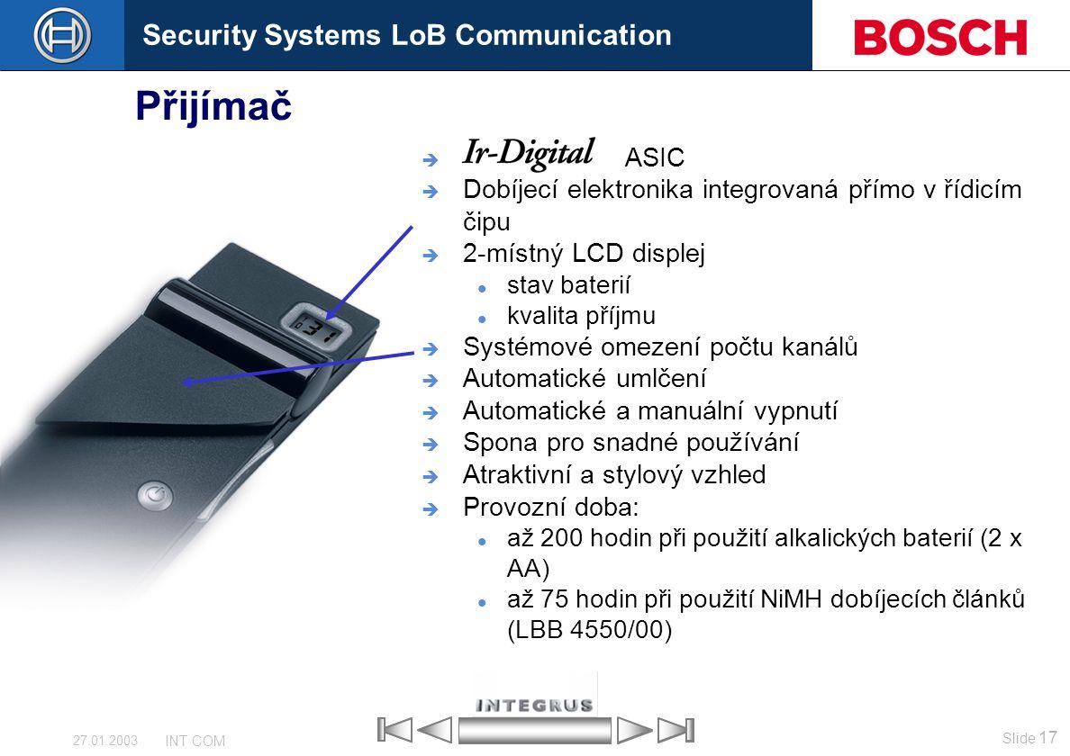 Security Systems LoB Communication Slide 17 INT COM 27.01.2003 Přijímač  ASIC  Dobíjecí elektronika integrovaná přímo v řídicím čipu  2-místný LCD