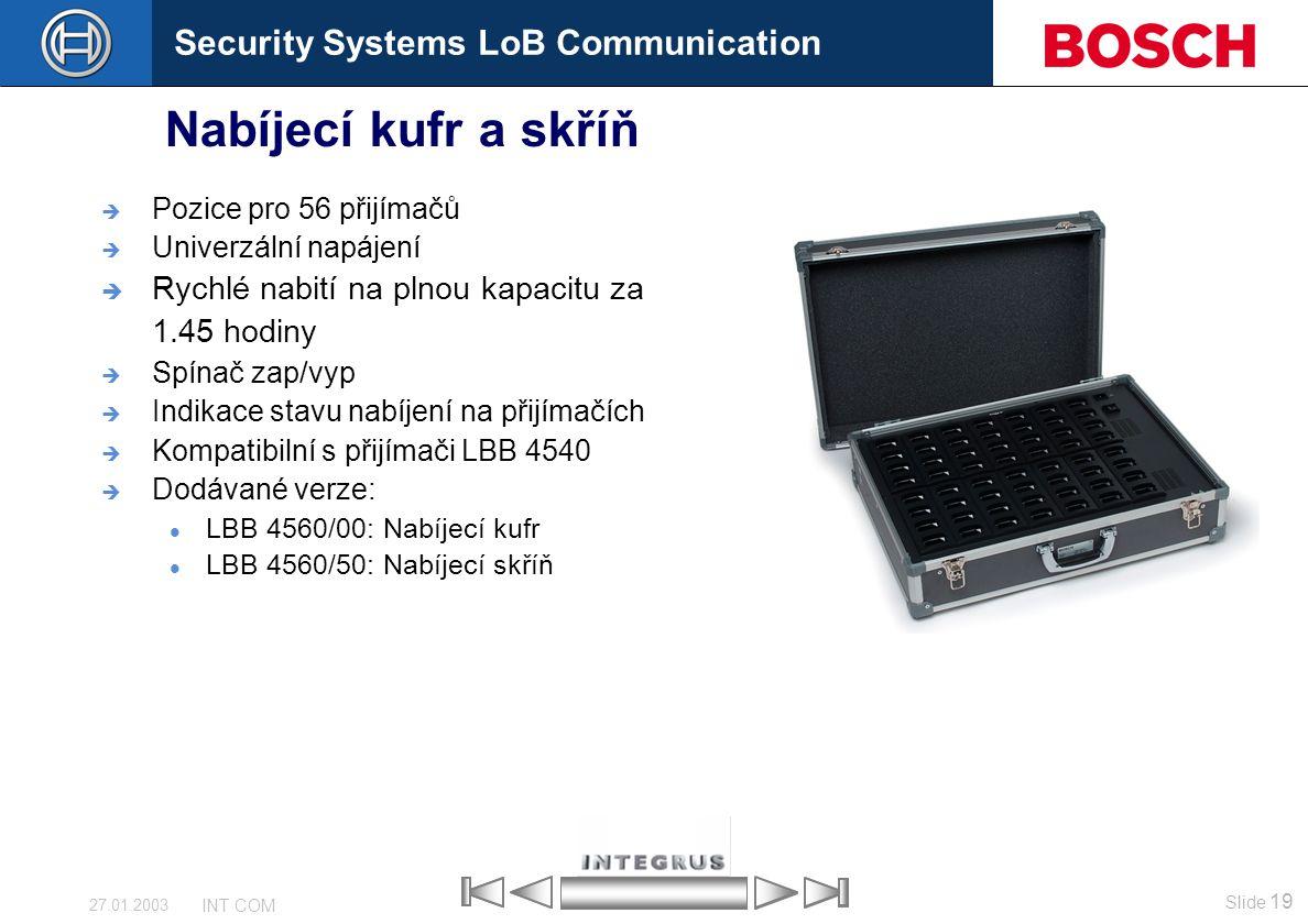 Security Systems LoB Communication Slide 19 INT COM 27.01.2003 Nabíjecí kufr a skříň  Pozice pro 56 přijímačů  Univerzální napájení  Rychlé nabití