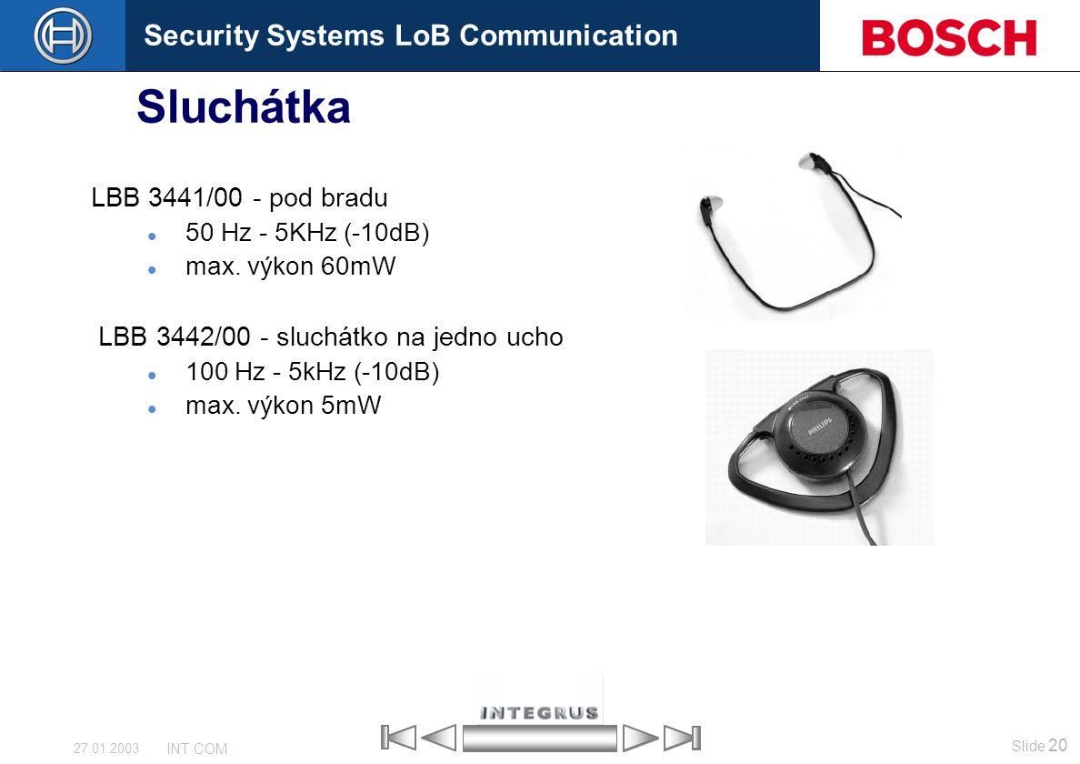 Security Systems LoB Communication Slide 20 INT COM 27.01.2003 Sluchátka LBB 3441/00 - pod bradu 50 Hz - 5KHz (-10dB) max. výkon 60mW LBB 3442/00 - sl