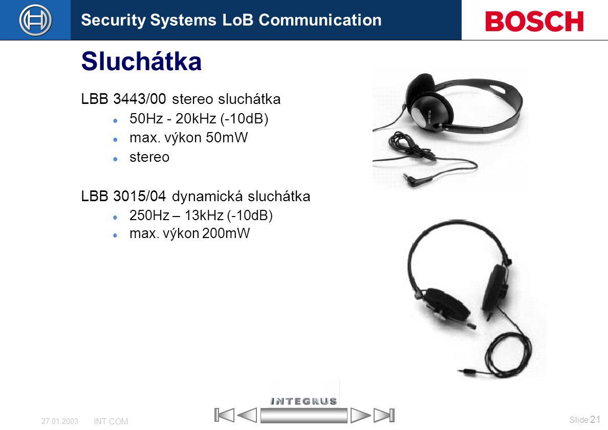 Security Systems LoB Communication Slide 21 INT COM 27.01.2003 Sluchátka LBB 3443/00 stereo sluchátka 50Hz - 20kHz (-10dB) max. výkon 50mW stereo LBB