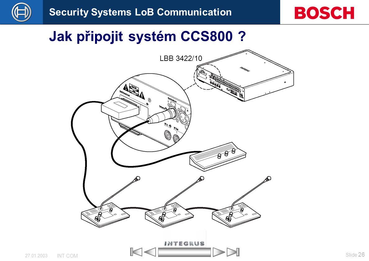 Security Systems LoB Communication Slide 26 INT COM 27.01.2003 Jak připojit systém CCS800 ? LBB 3422/10