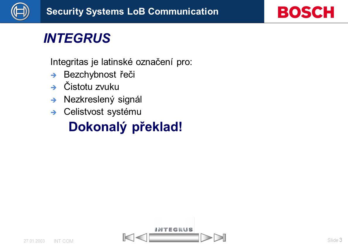 Security Systems LoB Communication Slide 3 INT COM 27.01.2003 INTEGRUS Integritas je latinské označení pro:  Bezchybnost řeči  Čistotu zvuku  Nezkr