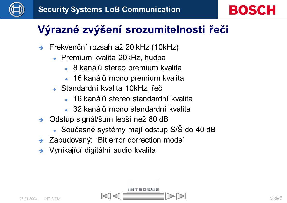 Security Systems LoB Communication Slide 5 INT COM 27.01.2003 Výrazné zvýšení srozumitelnosti řeči  Frekvenční rozsah až 20 kHz (10kHz) Premium kvali