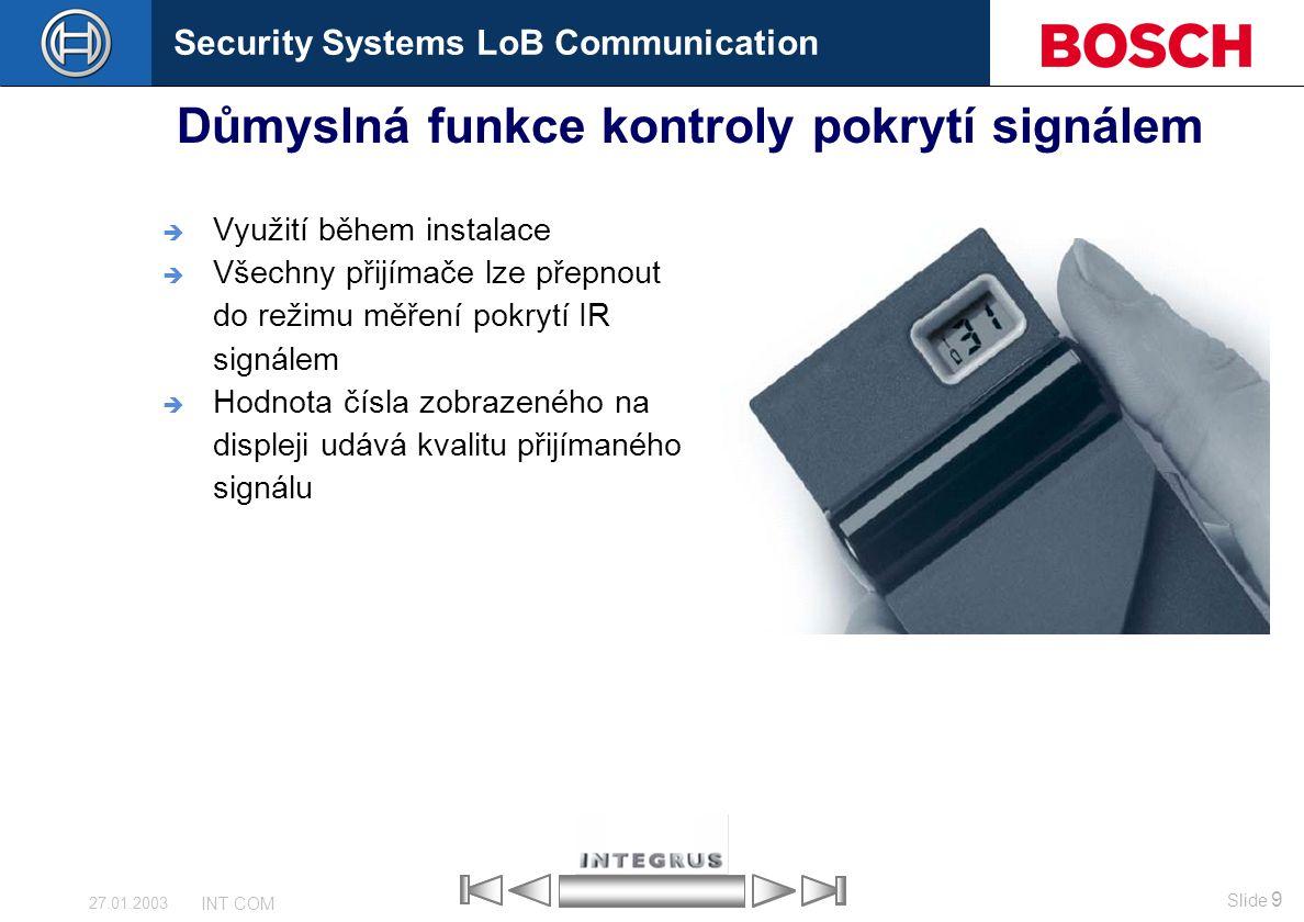Security Systems LoB Communication Slide 9 INT COM 27.01.2003 Důmyslná funkce kontroly pokrytí signálem  Využití během instalace  Všechny přijímače