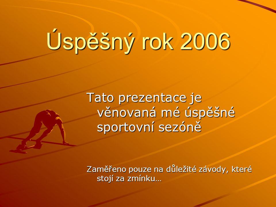 Úspěšný rok 2006 Tato prezentace je věnovaná mé úspěšné sportovní sezóně Zaměřeno pouze na důležité závody, které stojí za zmínku…
