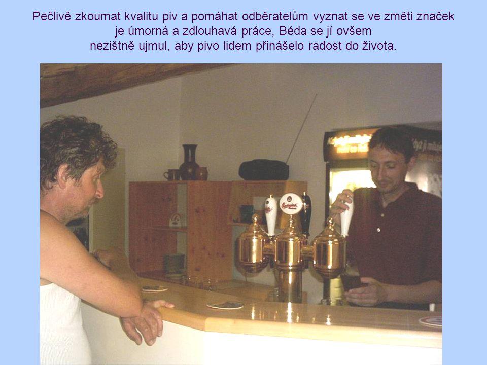 Pečlivě zkoumat kvalitu piv a pomáhat odběratelům vyznat se ve změti značek je úmorná a zdlouhavá práce, Béda se jí ovšem nezištně ujmul, aby pivo lid