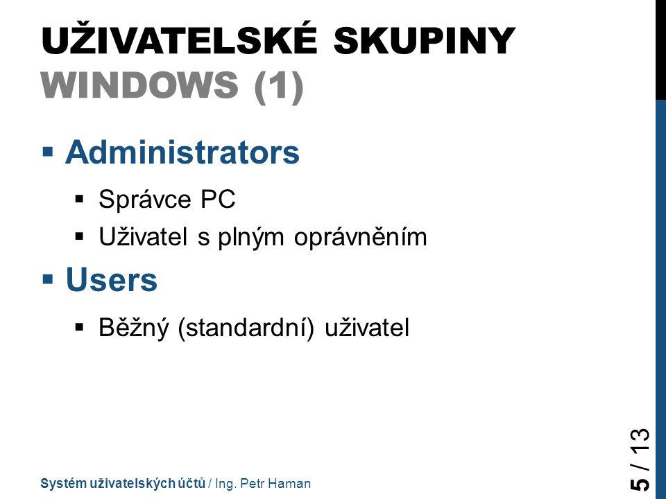 UŽIVATELSKÉ SKUPINY WINDOWS (1)  Administrators  Správce PC  Uživatel s plným oprávněním  Users  Běžný (standardní) uživatel Systém uživatelských účtů / Ing.