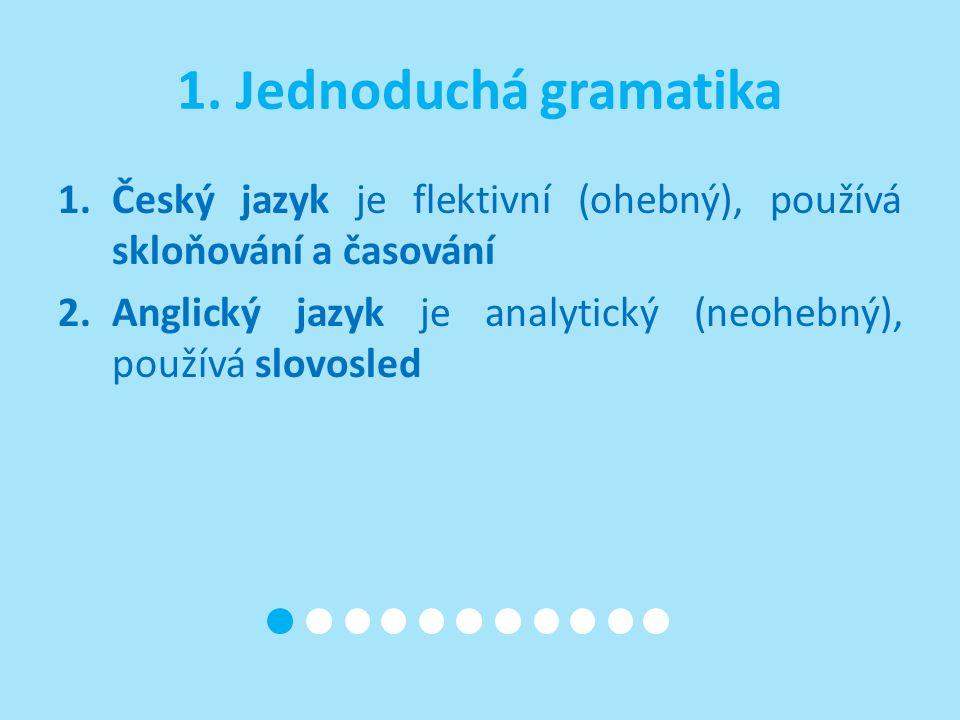 1. Jednoduchá gramatika 1.Český jazyk je flektivní (ohebný), používá skloňování a časování 2.Anglický jazyk je analytický (neohebný), používá slovosle