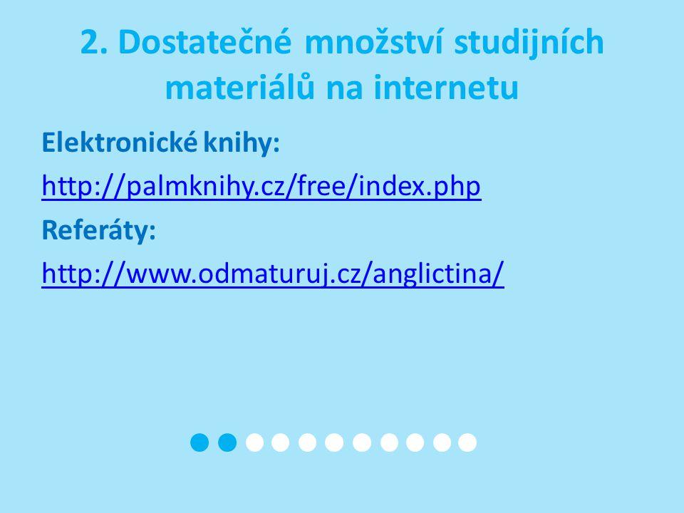 2. Dostatečné množství studijních materiálů na internetu Elektronické knihy: http://palmknihy.cz/free/index.php Referáty: http://www.odmaturuj.cz/angl