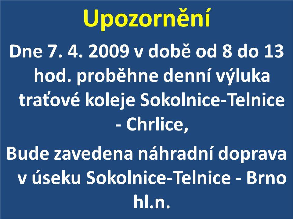 Upozornění Dne 7. 4. 2009 v době od 8 do 13 hod. proběhne denní výluka traťové koleje Sokolnice-Telnice - Chrlice, Bude zavedena náhradní doprava v ús