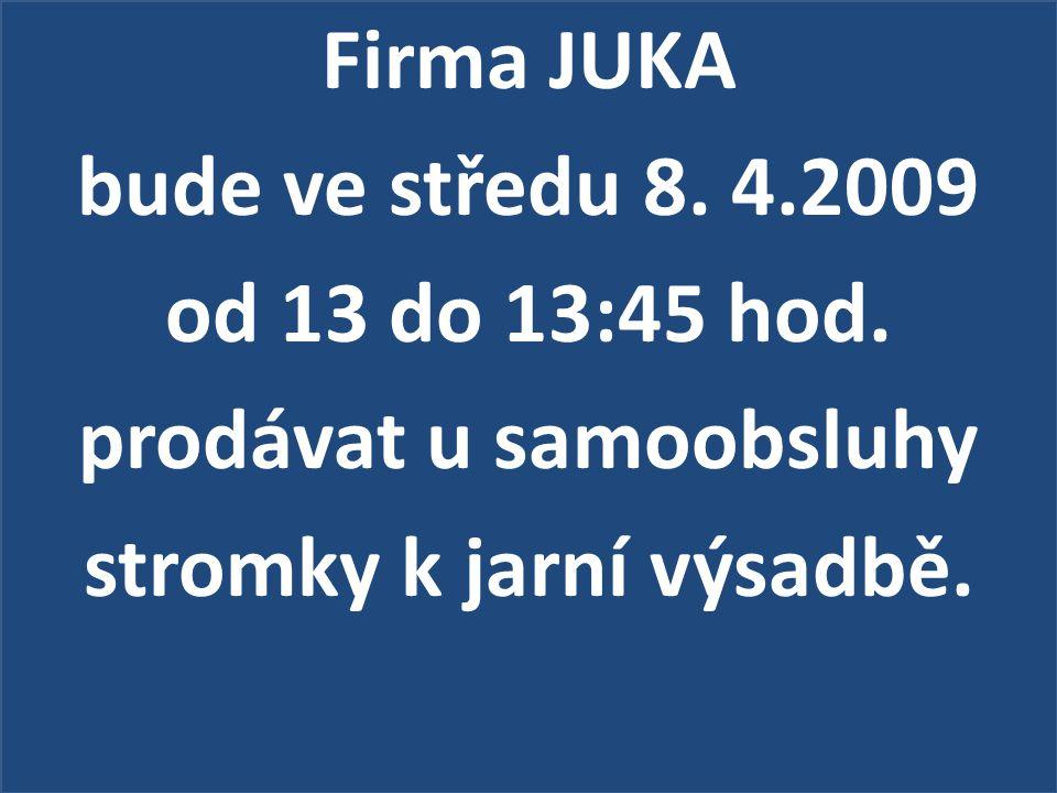 Firma JUKA bude ve středu 8. 4.2009 od 13 do 13:45 hod. prodávat u samoobsluhy stromky k jarní výsadbě.