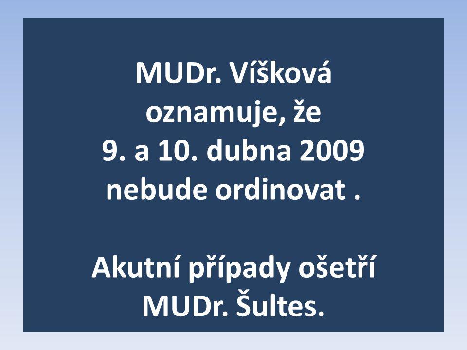 MUDr. Víšková oznamuje, že 9. a 10. dubna 2009 nebude ordinovat. Akutní případy ošetří MUDr. Šultes.