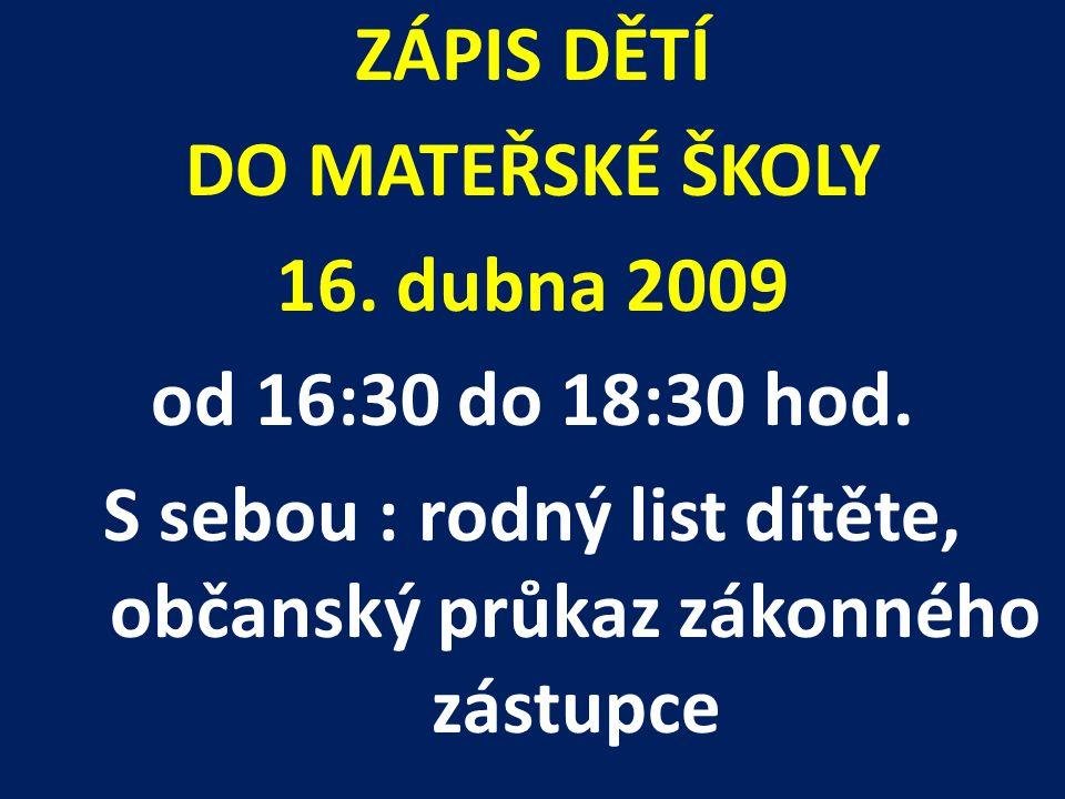 ZÁPIS DĚTÍ DO MATEŘSKÉ ŠKOLY 16. dubna 2009 od 16:30 do 18:30 hod. S sebou : rodný list dítěte, občanský průkaz zákonného zástupce