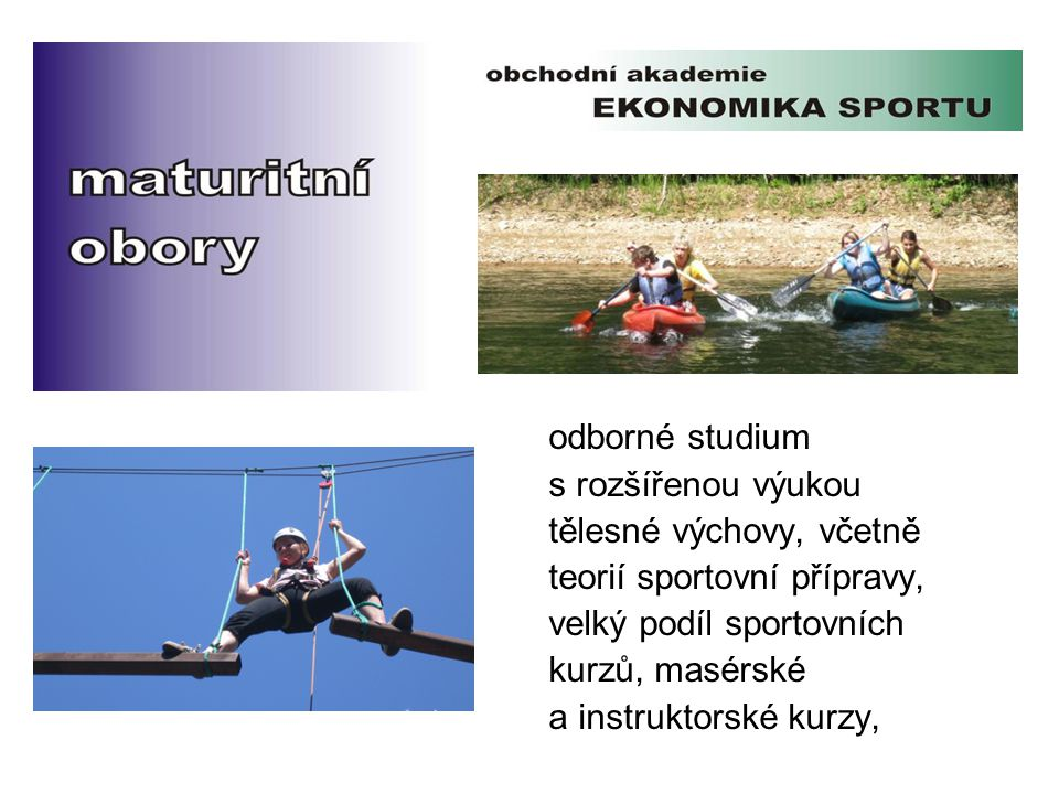 odborné studium s rozšířenou výukou tělesné výchovy, včetně teorií sportovní přípravy, velký podíl sportovních kurzů, masérské a instruktorské kurzy,