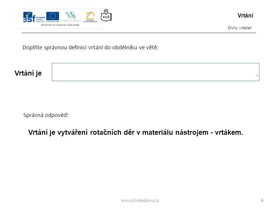 www.zlinskedumy.cz Doplňte správnou definici vrtání do obdélníku ve větě: 8 Vrtání je. Vrtání je vytváření rotačních děr v materiálu nástrojem - vrták