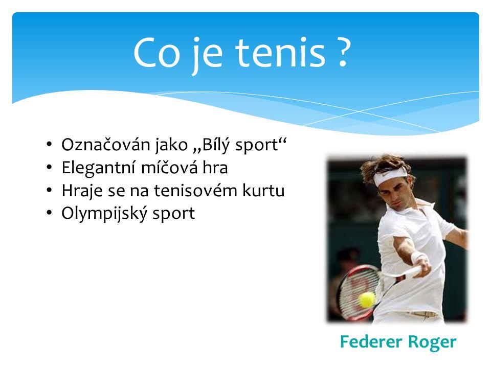 Co je tenis ? Označován jako,,Bílý sport'' Elegantní míčová hra Hraje se na tenisovém kurtu Olympijský sport Federer Roger
