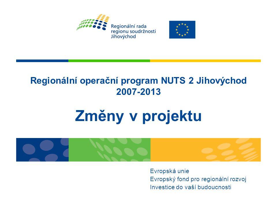 Regionální operační program NUTS 2 Jihovýchod 2007-2013 Změny v projektu Evropská unie Evropský fond pro regionální rozvoj Investice do vaší budoucnosti
