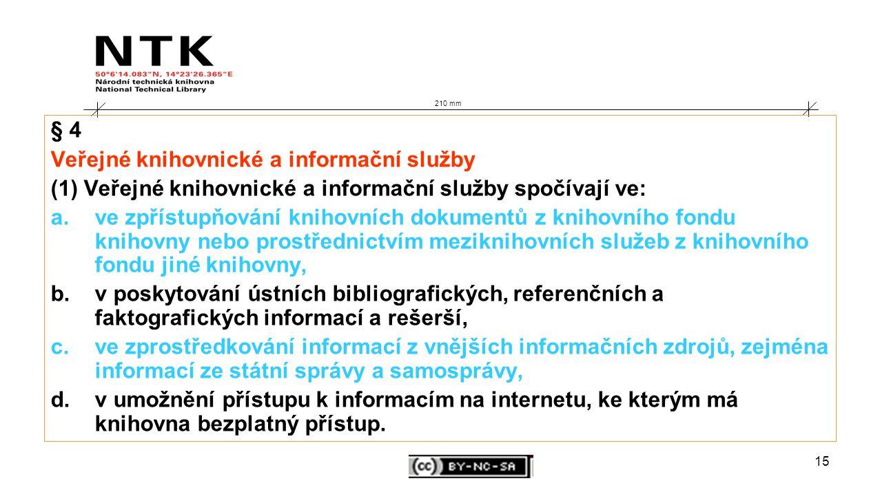 15 210 mm § 4 Veřejné knihovnické a informační služby (1) Veřejné knihovnické a informační služby spočívají ve: a.ve zpřístupňování knihovních dokumentů z knihovního fondu knihovny nebo prostřednictvím meziknihovních služeb z knihovního fondu jiné knihovny, b.v poskytování ústních bibliografických, referenčních a faktografických informací a rešerší, c.ve zprostředkování informací z vnějších informačních zdrojů, zejména informací ze státní správy a samosprávy, d.v umožnění přístupu k informacím na internetu, ke kterým má knihovna bezplatný přístup.