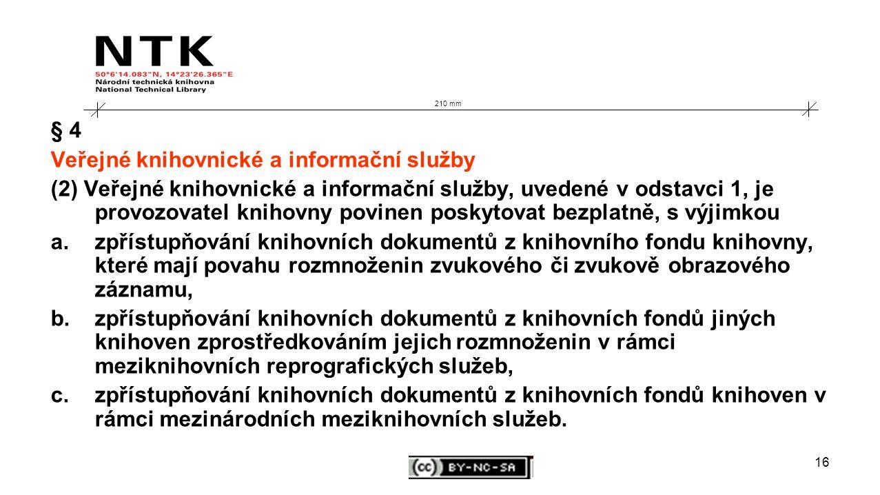 16 210 mm § 4 Veřejné knihovnické a informační služby (2) Veřejné knihovnické a informační služby, uvedené v odstavci 1, je provozovatel knihovny povinen poskytovat bezplatně, s výjimkou a.zpřístupňování knihovních dokumentů z knihovního fondu knihovny, které mají povahu rozmnoženin zvukového či zvukově obrazového záznamu, b.zpřístupňování knihovních dokumentů z knihovních fondů jiných knihoven zprostředkováním jejich rozmnoženin v rámci meziknihovních reprografických služeb, c.zpřístupňování knihovních dokumentů z knihovních fondů knihoven v rámci mezinárodních meziknihovních služeb.