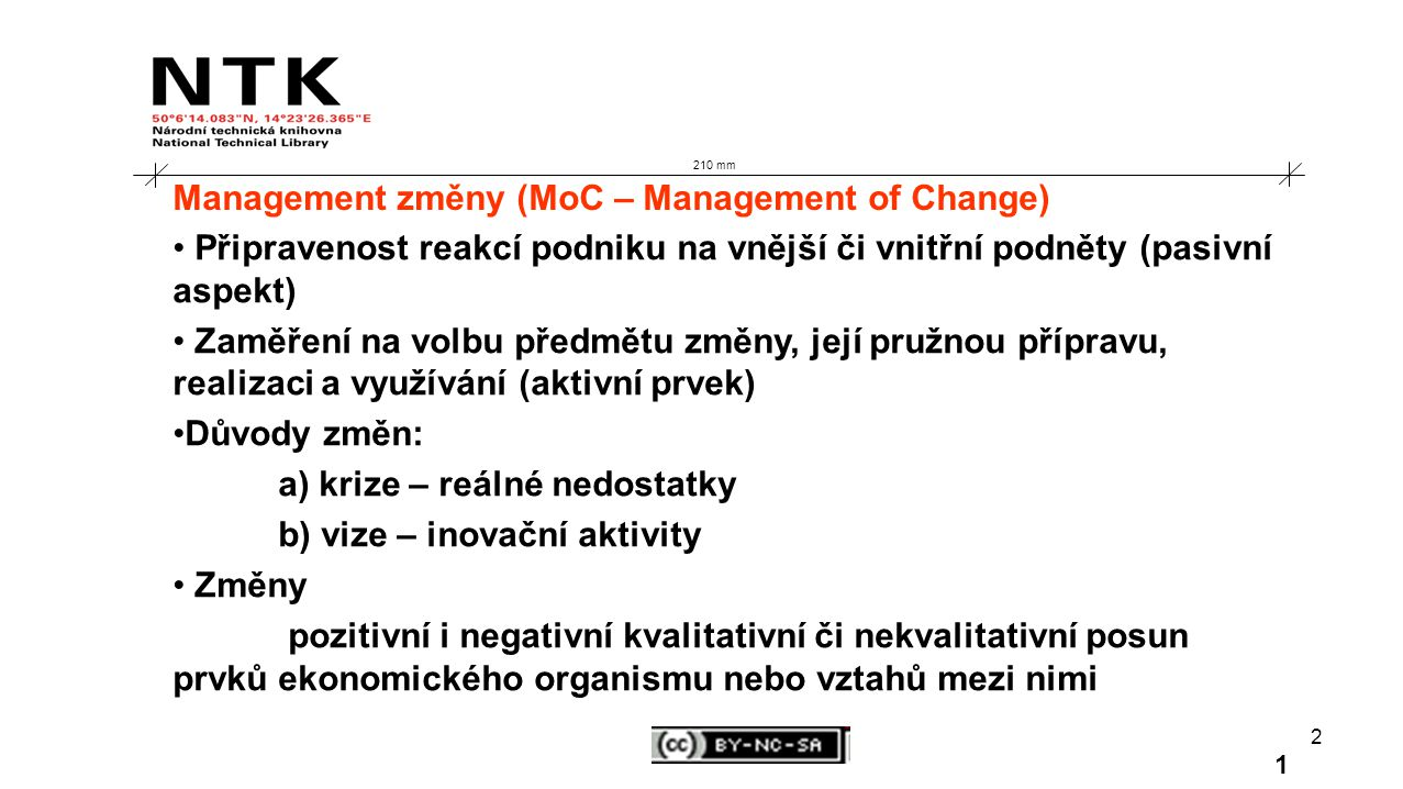 2 210 mm Management změny (MoC – Management of Change) Připravenost reakcí podniku na vnější či vnitřní podněty (pasivní aspekt) Zaměření na volbu předmětu změny, její pružnou přípravu, realizaci a využívání (aktivní prvek) Důvody změn: a) krize – reálné nedostatky b) vize – inovační aktivity Změny pozitivní i negativní kvalitativní či nekvalitativní posun prvků ekonomického organismu nebo vztahů mezi nimi 1